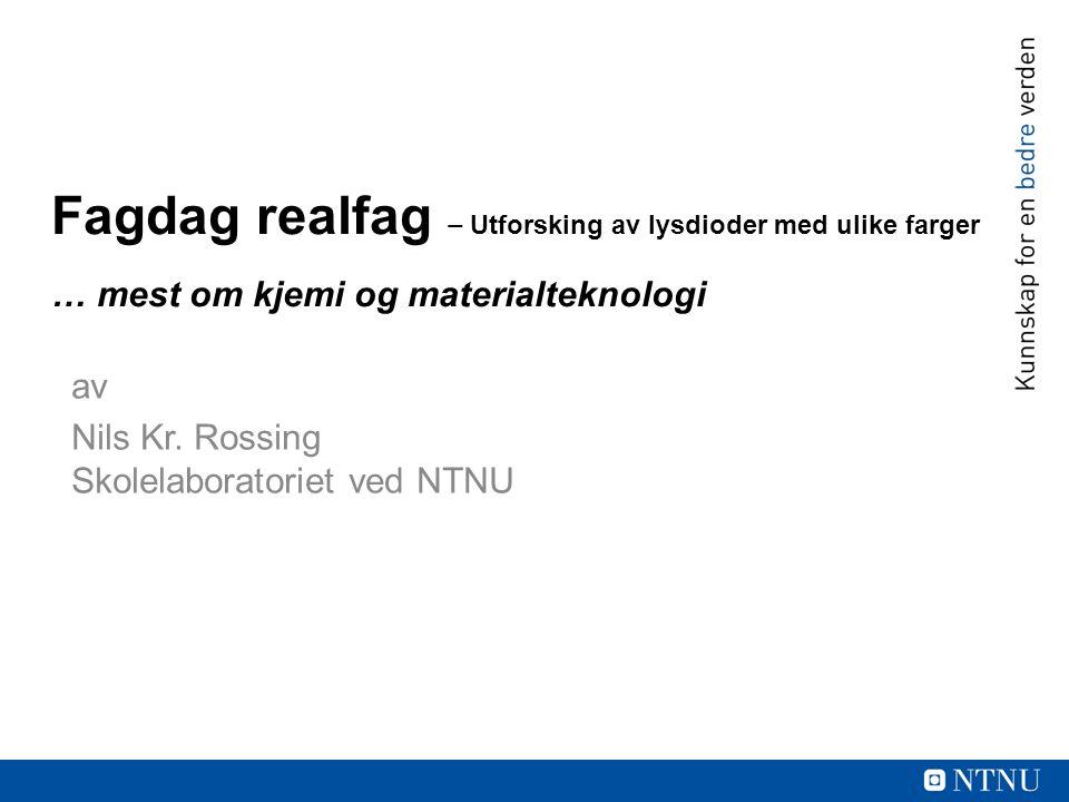 av Nils Kr. Rossing Skolelaboratoriet ved NTNU Fagdag realfag ‒ Utforsking av lysdioder med ulike farger … mest om kjemi og materialteknologi