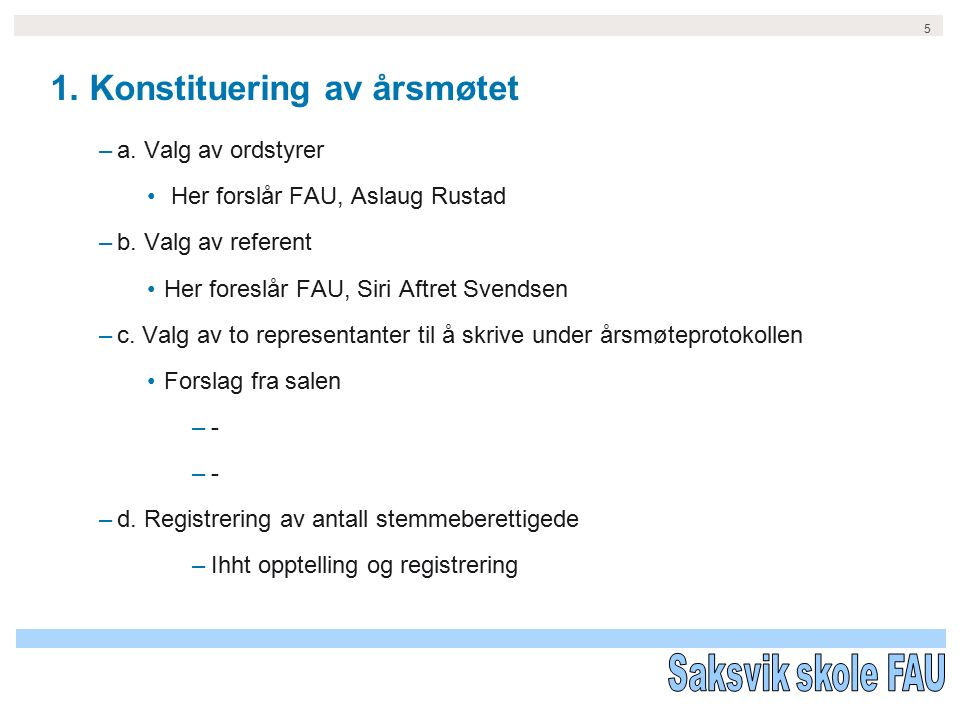 5 1. Konstituering av årsmøtet –a. Valg av ordstyrer Her forslår FAU, Aslaug Rustad –b.
