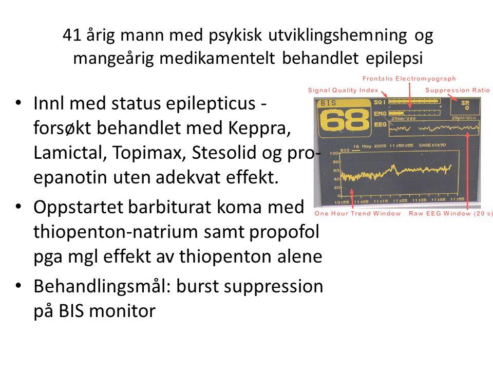 41 årig mann med psykisk utviklingshemning og mangeårig medikamentelt behandlet epilepsi Innl med status epilepticus - forsøkt behandlet med Keppra, Lamictal, Topimax, Stesolid og pro- epanotin uten adekvat effekt.