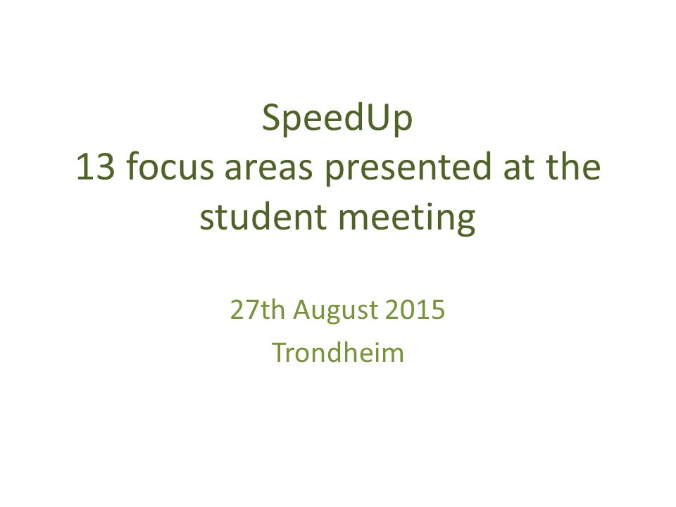 SpeedUp 13 focus areas presented at the student meeting 27th August 2015 Trondheim