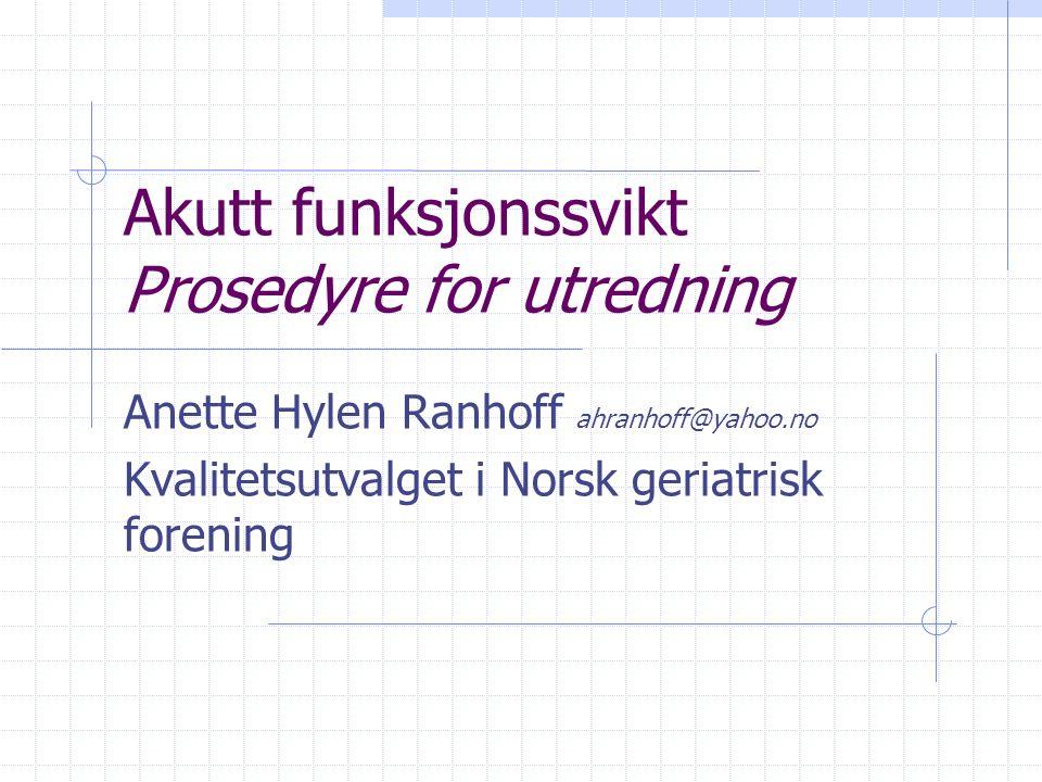 Akutt funksjonssvikt Prosedyre for utredning Anette Hylen Ranhoff ahranhoff@yahoo.no Kvalitetsutvalget i Norsk geriatrisk forening