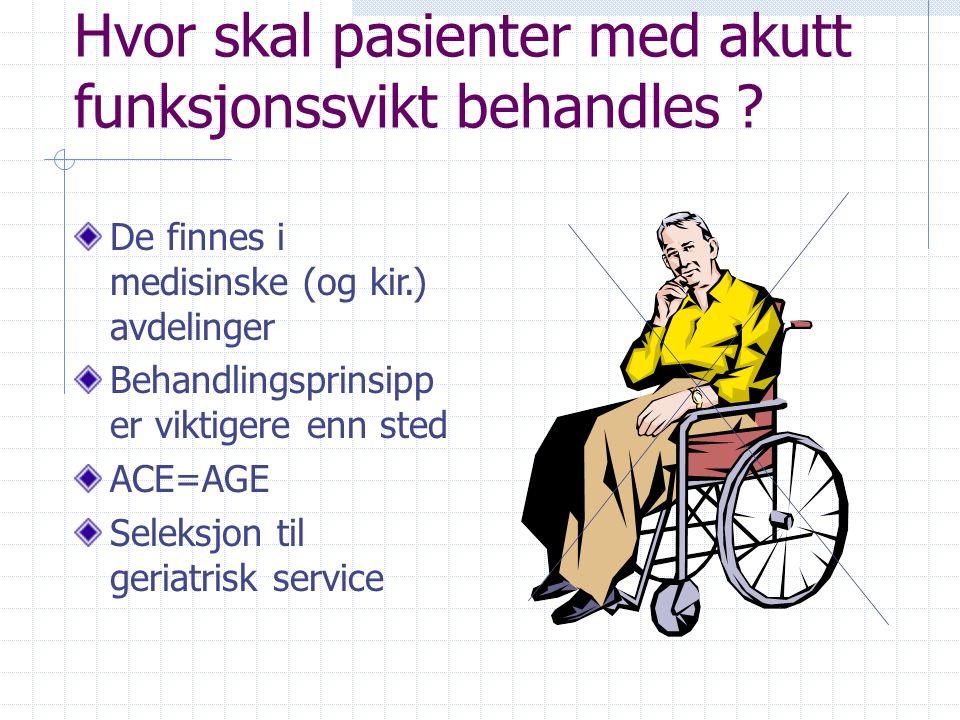 Hvor skal pasienter med akutt funksjonssvikt behandles ? De finnes i medisinske (og kir.) avdelinger Behandlingsprinsipp er viktigere enn sted ACE=AGE