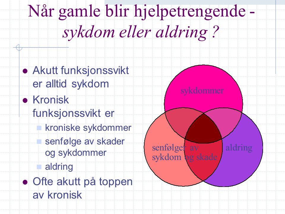 Når gamle blir hjelpetrengende - sykdom eller aldring ? l Akutt funksjonssvikt er alltid sykdom l Kronisk funksjonssvikt er n kroniske sykdommer n sen