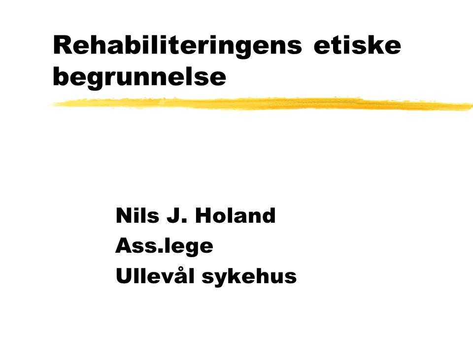 Rehabiliteringens etiske begrunnelse Nils J. Holand Ass.lege Ullevål sykehus