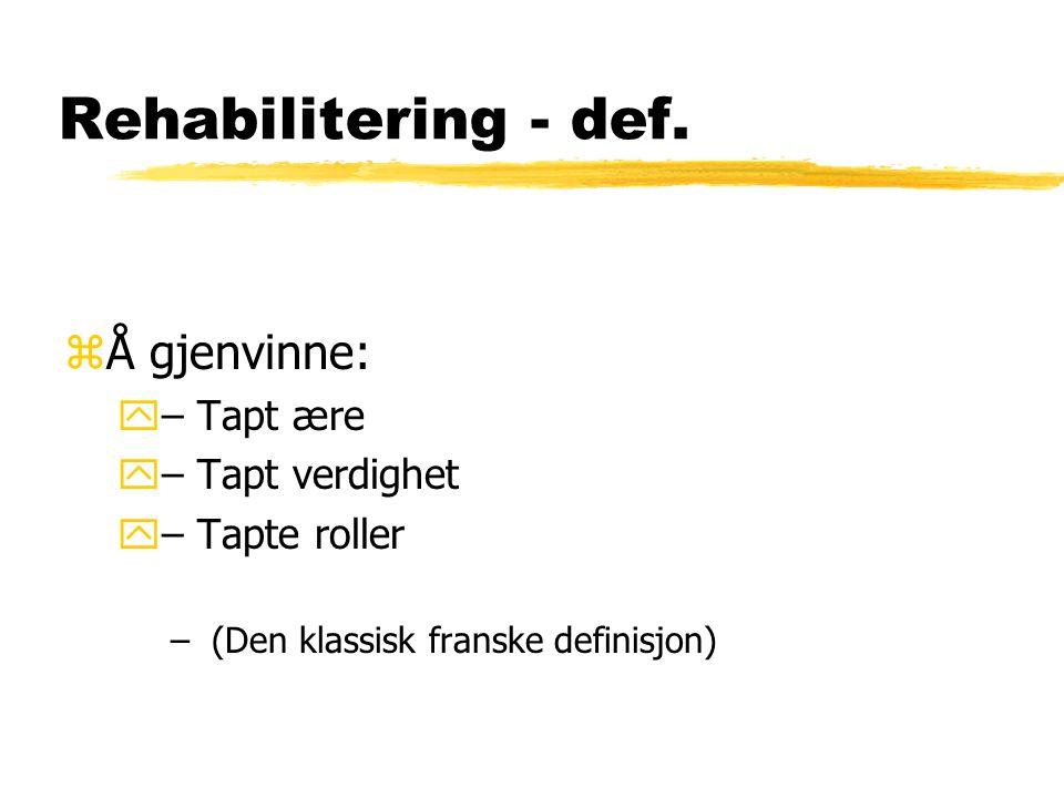 Rehabilitering - def. zÅ gjenvinne: y– Tapt ære y– Tapt verdighet y– Tapte roller – (Den klassisk franske definisjon)