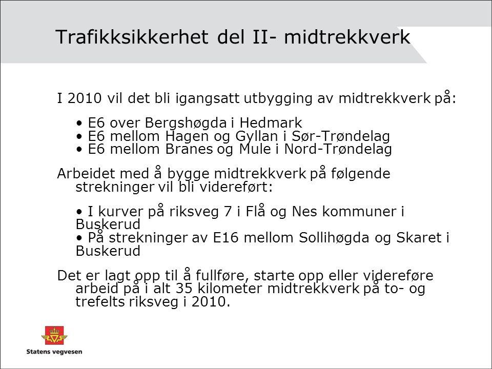 Trafikksikkerhet del II- midtrekkverk I 2010 vil det bli igangsatt utbygging av midtrekkverk på: E6 over Bergshøgda i Hedmark E6 mellom Hagen og Gyllan i Sør-Trøndelag E6 mellom Branes og Mule i Nord-Trøndelag Arbeidet med å bygge midtrekkverk på følgende strekninger vil bli videreført: I kurver på riksveg 7 i Flå og Nes kommuner i Buskerud På strekninger av E16 mellom Sollihøgda og Skaret i Buskerud Det er lagt opp til å fullføre, starte opp eller videreføre arbeid på i alt 35 kilometer midtrekkverk på to- og trefelts riksveg i 2010.