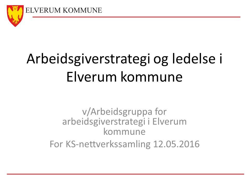 Arbeidsgiverstrategi og ledelse i Elverum kommune v/Arbeidsgruppa for arbeidsgiverstrategi i Elverum kommune For KS-nettverkssamling 12.05.2016