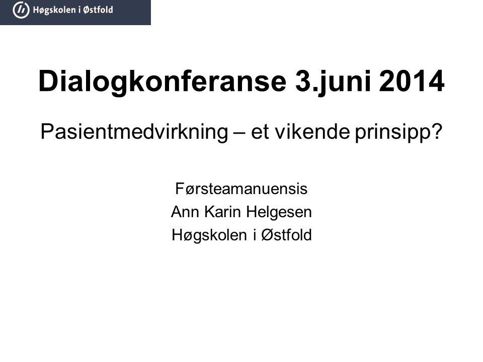 Dialogkonferanse 3.juni 2014 Pasientmedvirkning – et vikende prinsipp? Førsteamanuensis Ann Karin Helgesen Høgskolen i Østfold