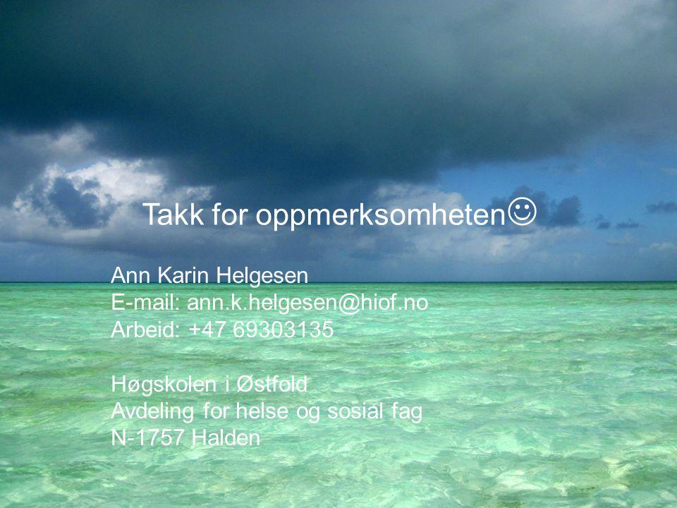 Takk for oppmerksomheten Ann Karin Helgesen E-mail: ann.k.helgesen@hiof.no Arbeid: +47 69303135 Høgskolen i Østfold Avdeling for helse og sosial fag N-1757 Halden