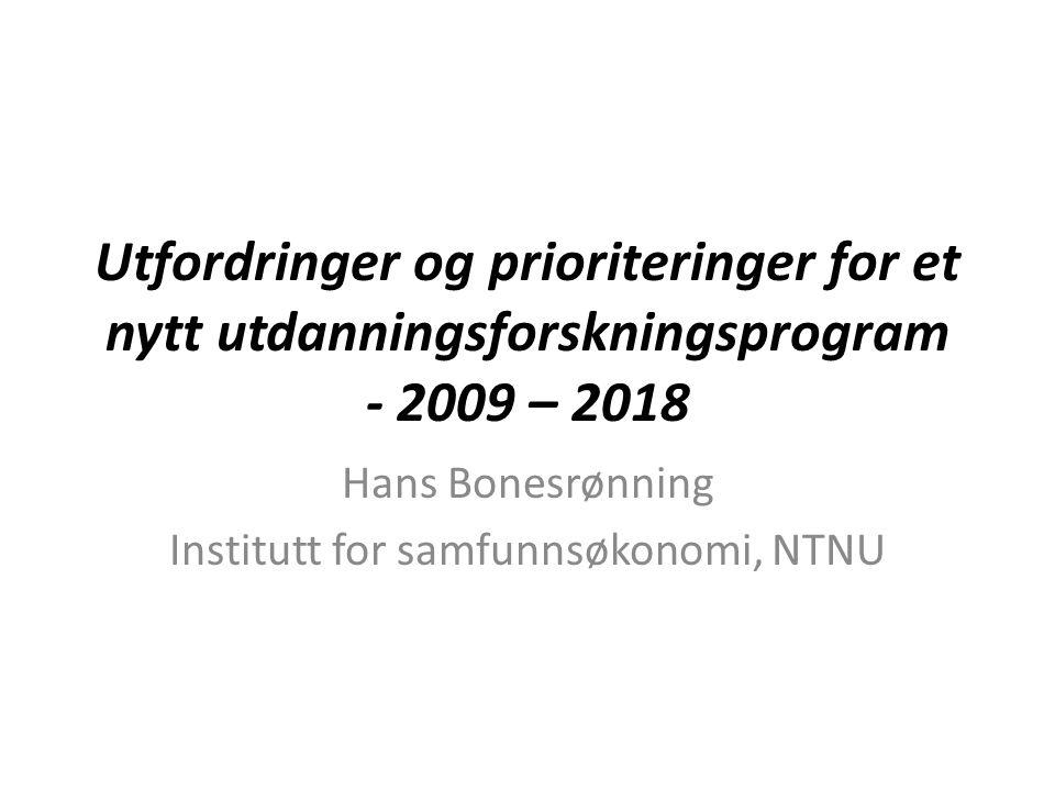 Utfordringer og prioriteringer for et nytt utdanningsforskningsprogram - 2009 – 2018 Hans Bonesrønning Institutt for samfunnsøkonomi, NTNU