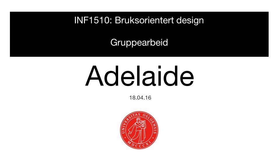 INF1510: Bruksorientert design Gruppearbeid 18.04.16 Adelaide