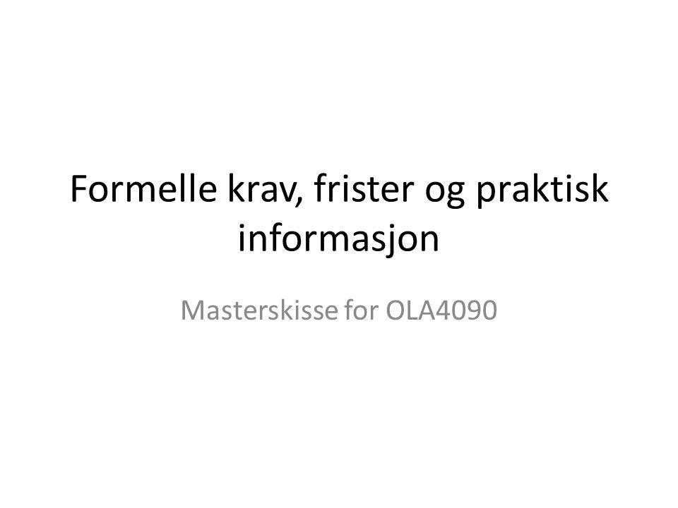 Formelle krav, frister og praktisk informasjon Masterskisse for OLA4090