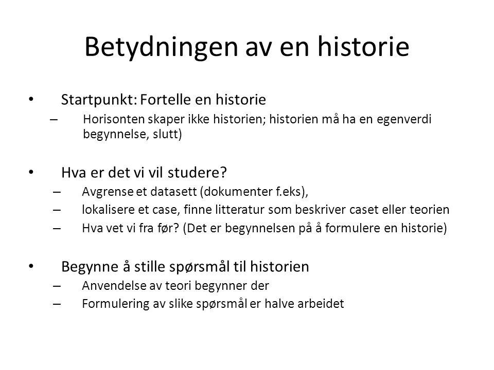Betydningen av en historie Startpunkt: Fortelle en historie – Horisonten skaper ikke historien; historien må ha en egenverdi begynnelse, slutt) Hva er det vi vil studere.