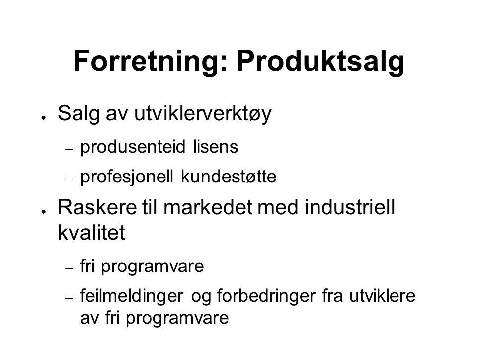 Forretning: Produktsalg ● Salg av utviklerverktøy – produsenteid lisens – profesjonell kundestøtte ● Raskere til markedet med industriell kvalitet – fri programvare – feilmeldinger og forbedringer fra utviklere av fri programvare