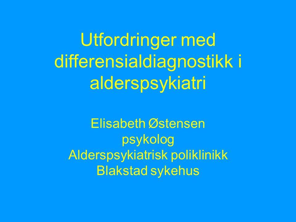 Utfordringer med differensialdiagnostikk i alderspsykiatri Elisabeth Østensen psykolog Alderspsykiatrisk poliklinikk Blakstad sykehus