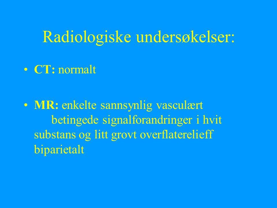 Radiologiske undersøkelser: CT: normalt MR: enkelte sannsynlig vasculært betingede signalforandringer i hvit substans og litt grovt overflaterelieff biparietalt