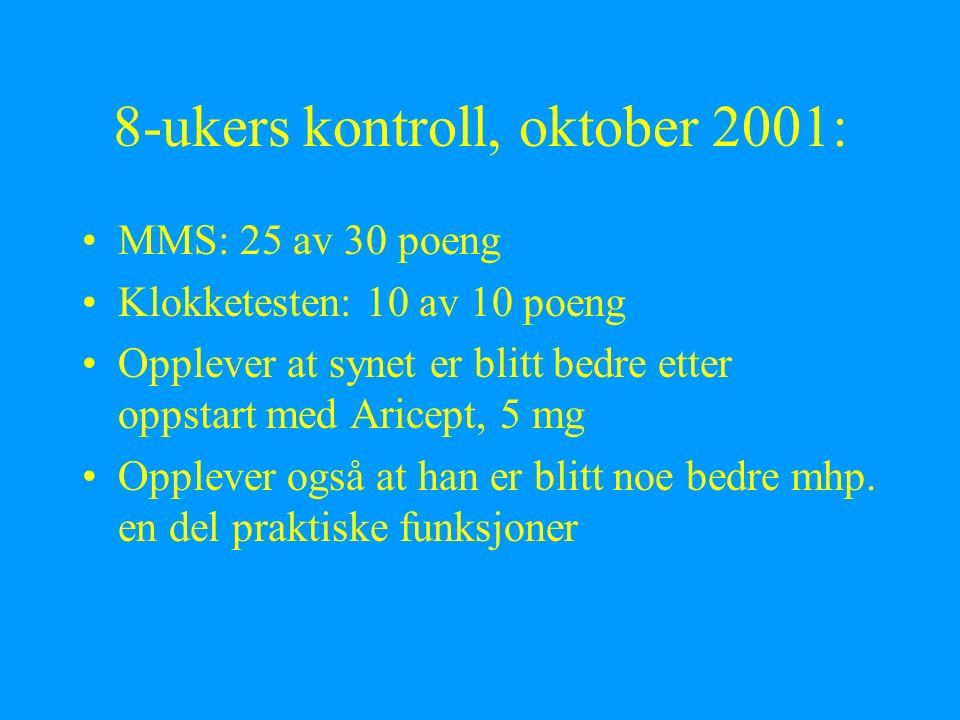 8-ukers kontroll, oktober 2001: MMS: 25 av 30 poeng Klokketesten: 10 av 10 poeng Opplever at synet er blitt bedre etter oppstart med Aricept, 5 mg Opplever også at han er blitt noe bedre mhp.