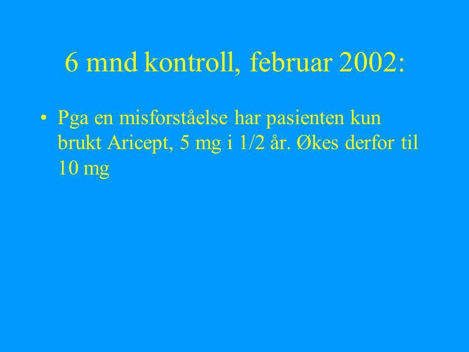 6 mnd kontroll, februar 2002: Pga en misforståelse har pasienten kun brukt Aricept, 5 mg i 1/2 år. Økes derfor til 10 mg