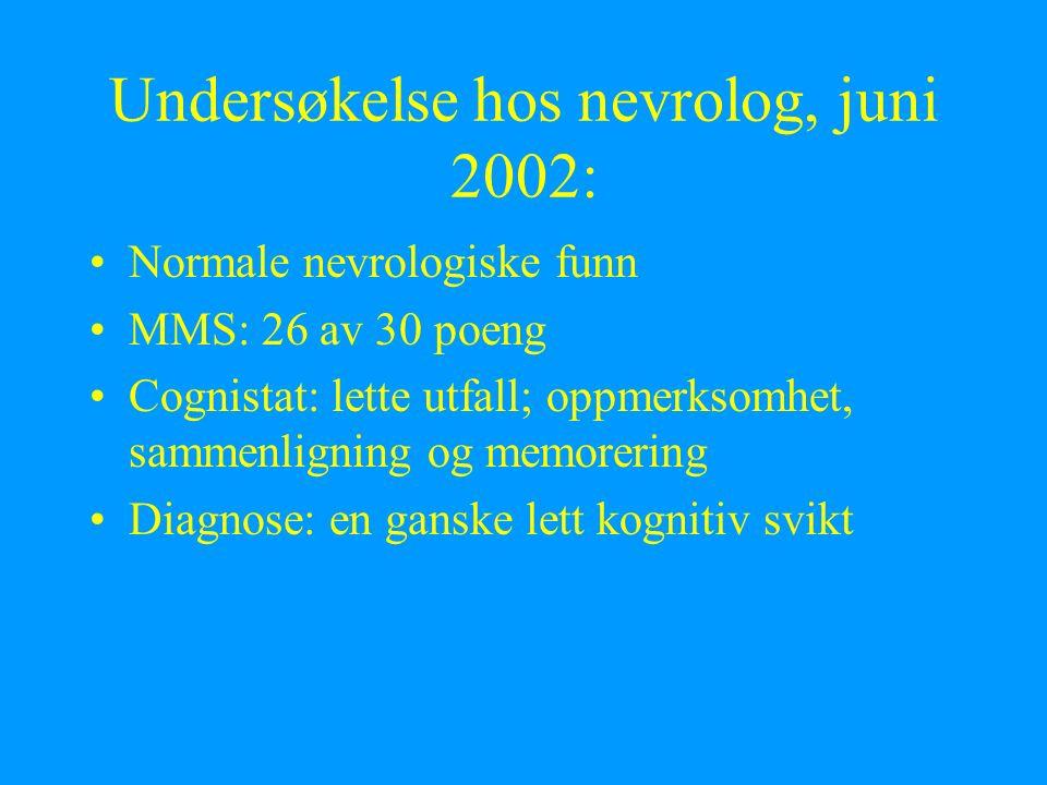 Undersøkelse hos nevrolog, juni 2002: Normale nevrologiske funn MMS: 26 av 30 poeng Cognistat: lette utfall; oppmerksomhet, sammenligning og memorerin