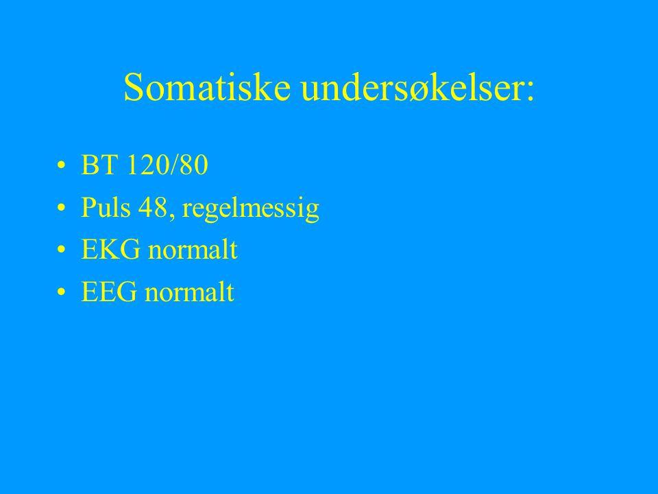 Somatiske undersøkelser: BT 120/80 Puls 48, regelmessig EKG normalt EEG normalt