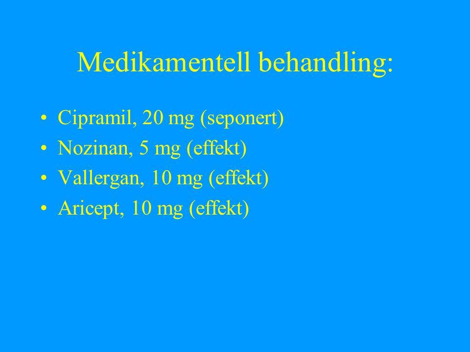 Medikamentell behandling: Cipramil, 20 mg (seponert) Nozinan, 5 mg (effekt) Vallergan, 10 mg (effekt) Aricept, 10 mg (effekt)