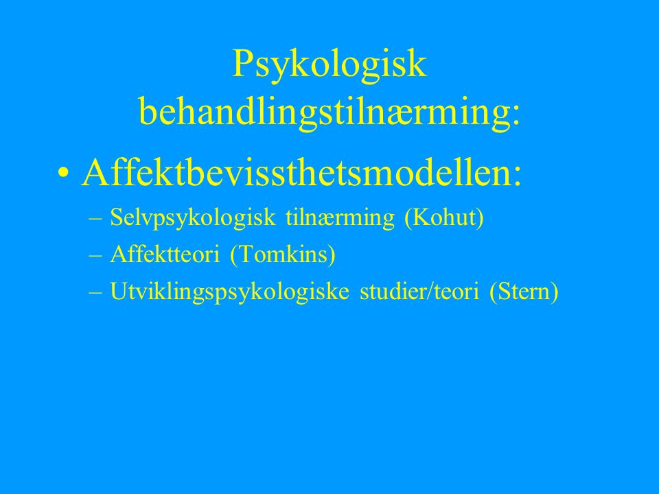 Psykologisk behandlingstilnærming: Affektbevissthetsmodellen: –Selvpsykologisk tilnærming (Kohut) –Affektteori (Tomkins) –Utviklingspsykologiske studier/teori (Stern)