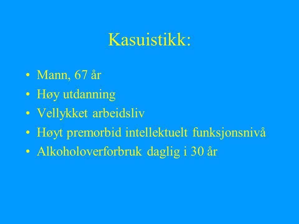 Kasuistikk: Mann, 67 år Høy utdanning Vellykket arbeidsliv Høyt premorbid intellektuelt funksjonsnivå Alkoholoverforbruk daglig i 30 år