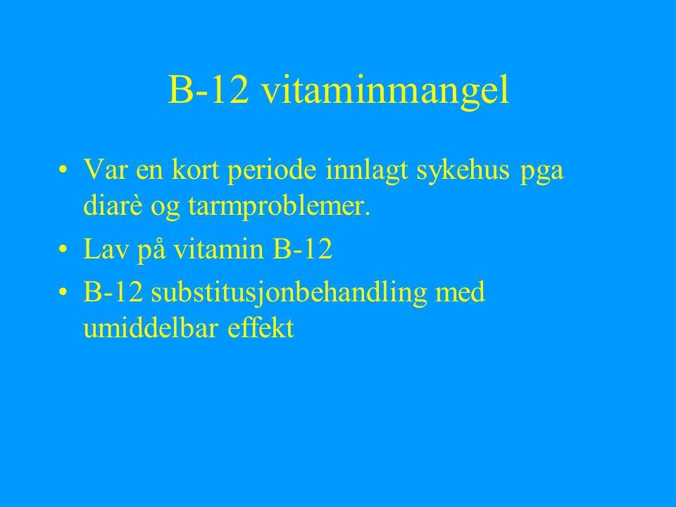 B-12 vitaminmangel Var en kort periode innlagt sykehus pga diarè og tarmproblemer. Lav på vitamin B-12 B-12 substitusjonbehandling med umiddelbar effe