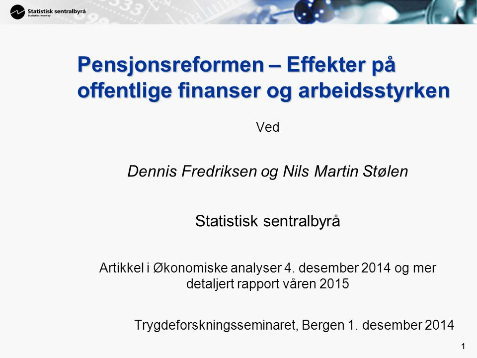 1 Pensjonsreformen – Effekter på offentlige finanser og arbeidsstyrken Ved Dennis Fredriksen og Nils Martin Stølen Statistisk sentralbyrå Artikkel i Økonomiske analyser 4.