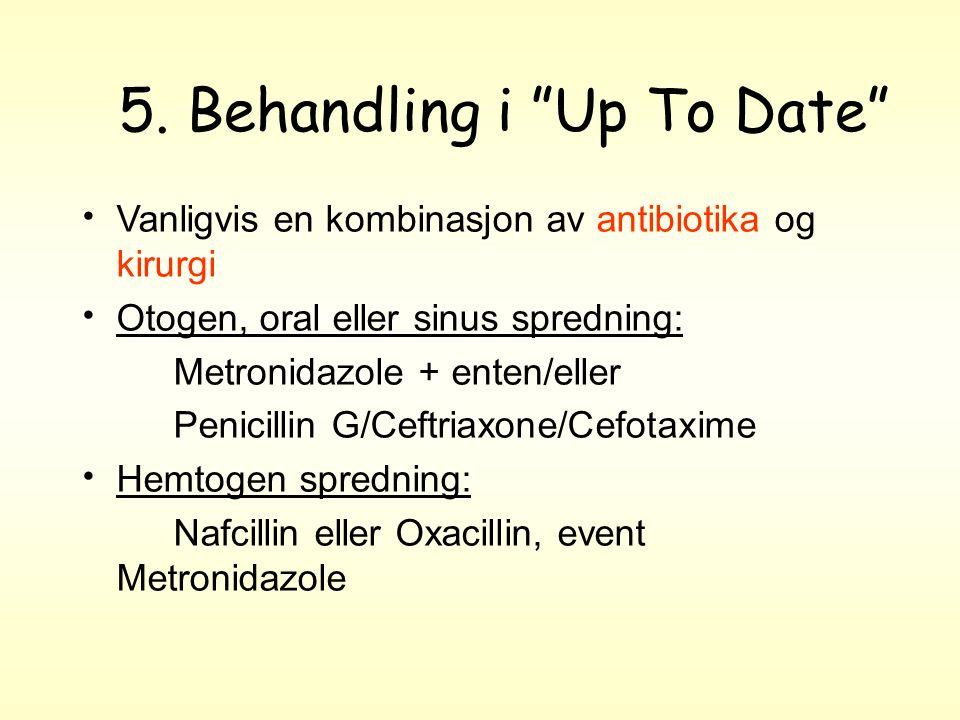 """5. Behandling i """"Up To Date"""" Vanligvis en kombinasjon av antibiotika og kirurgi Otogen, oral eller sinus spredning: Metronidazole + enten/eller Penici"""