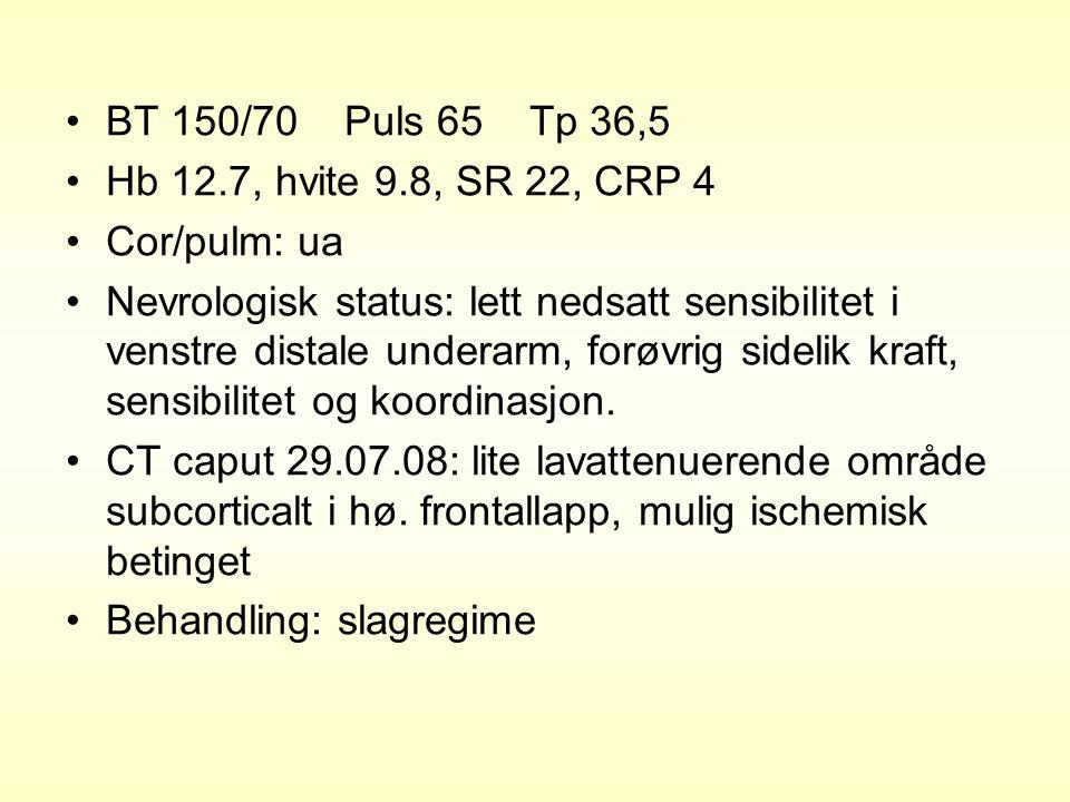 BT 150/70 Puls 65 Tp 36,5 Hb 12.7, hvite 9.8, SR 22, CRP 4 Cor/pulm: ua Nevrologisk status: lett nedsatt sensibilitet i venstre distale underarm, forø