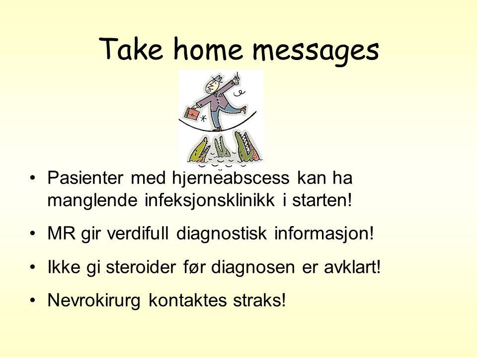 Take home messages Pasienter med hjerneabscess kan ha manglende infeksjonsklinikk i starten.