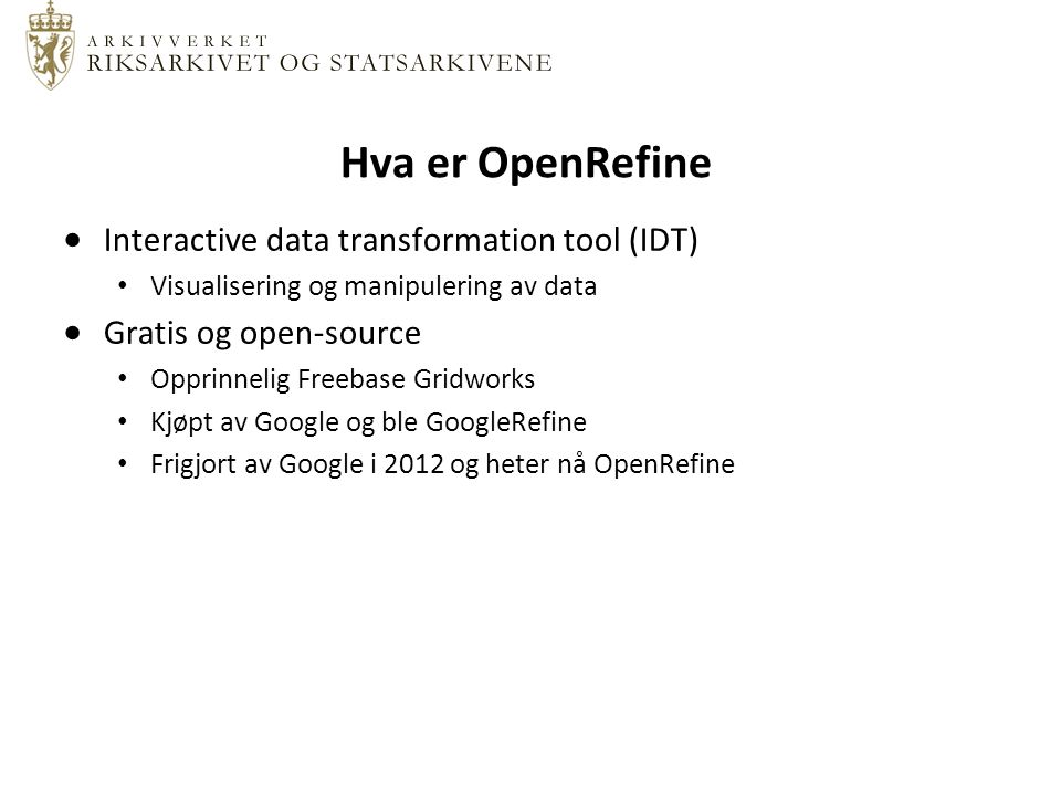 Hva er OpenRefine  Interactive data transformation tool (IDT) Visualisering og manipulering av data  Gratis og open-source Opprinnelig Freebase Gridworks Kjøpt av Google og ble GoogleRefine Frigjort av Google i 2012 og heter nå OpenRefine