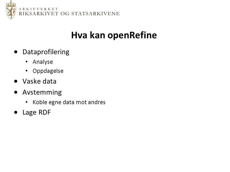 Hva kan openRefine  Dataprofilering Analyse Oppdagelse  Vaske data  Avstemming Koble egne data mot andres  Lage RDF