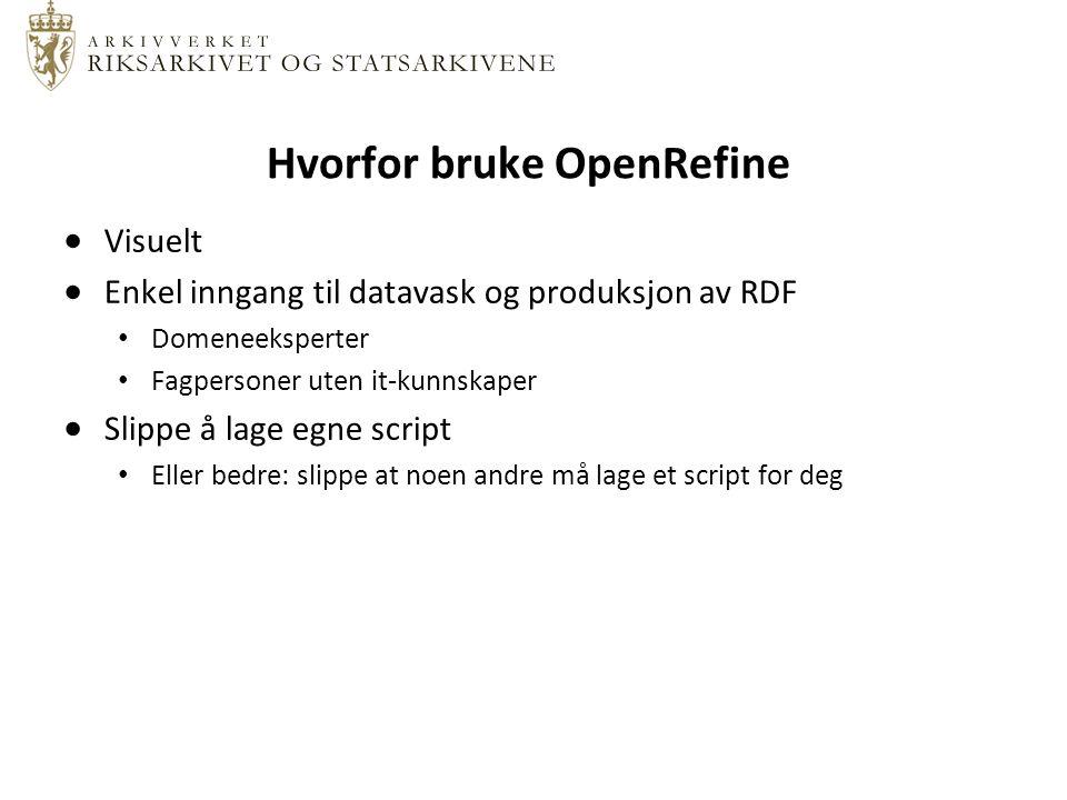 Hvorfor bruke OpenRefine  Visuelt  Enkel inngang til datavask og produksjon av RDF Domeneeksperter Fagpersoner uten it-kunnskaper  Slippe å lage egne script Eller bedre: slippe at noen andre må lage et script for deg