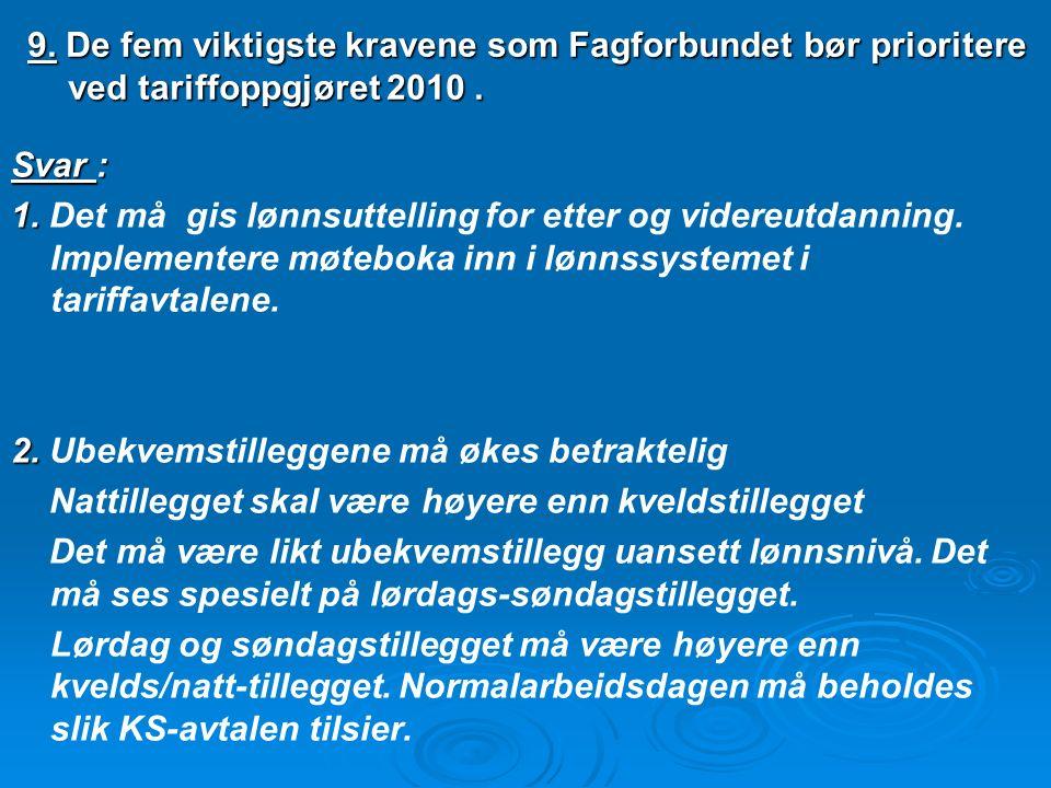 9. De fem viktigste kravene som Fagforbundet bør prioritere ved tariffoppgjøret 2010. Svar : 1. 1. Det må gis lønnsuttelling for etter og videreutdann