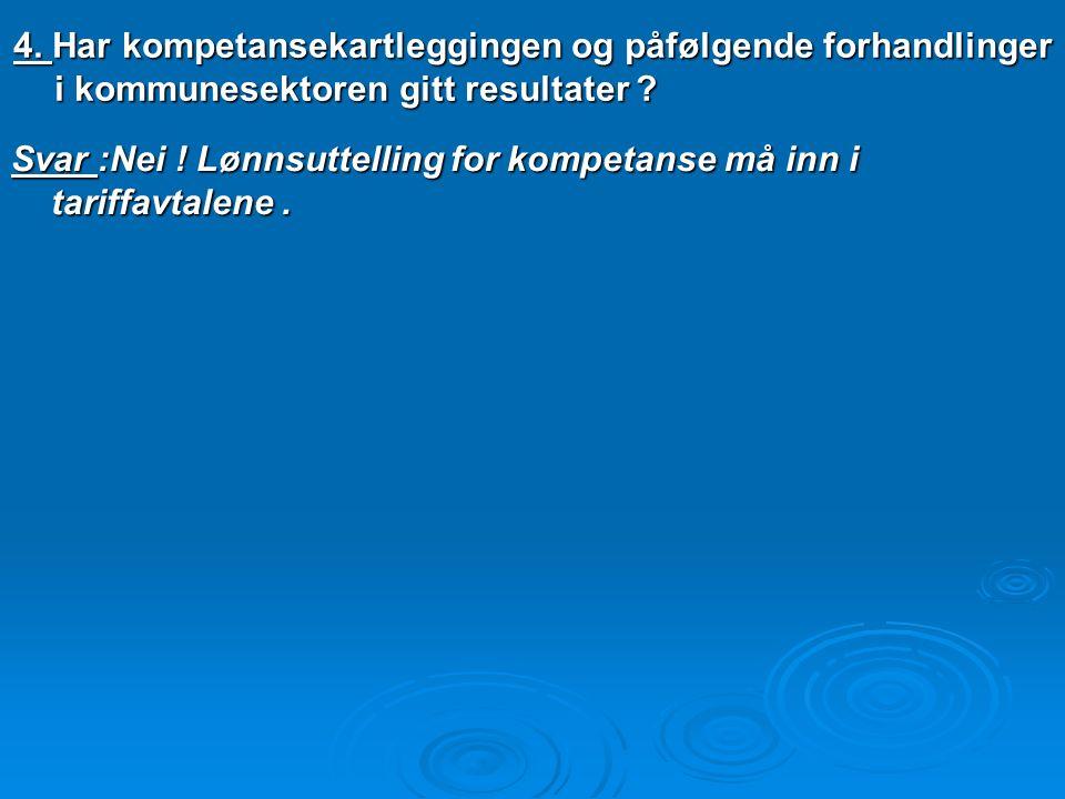 4. Har kompetansekartleggingen og påfølgende forhandlinger i kommunesektoren gitt resultater ? Svar :Nei ! Lønnsuttelling for kompetanse må inn i tari
