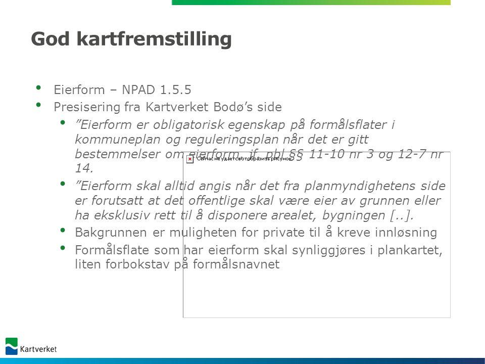 God kartfremstilling Eierform – NPAD 1.5.5 Presisering fra Kartverket Bodø's side Eierform er obligatorisk egenskap på formålsflater i kommuneplan og reguleringsplan når det er gitt bestemmelser om eierform, jf.