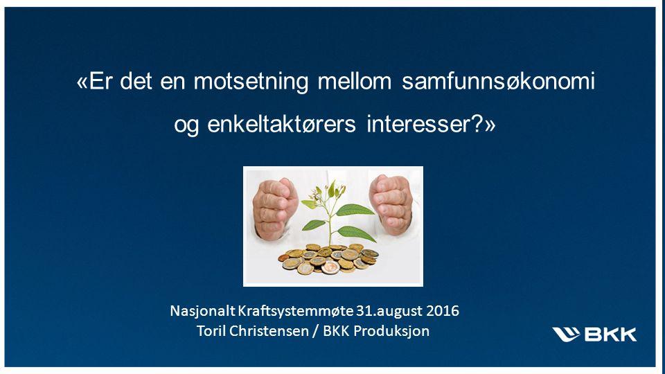 «Er det en motsetning mellom samfunnsøkonomi og enkeltaktørers interesser » Nasjonalt Kraftsystemmøte 31.august 2016 Toril Christensen / BKK Produksjon