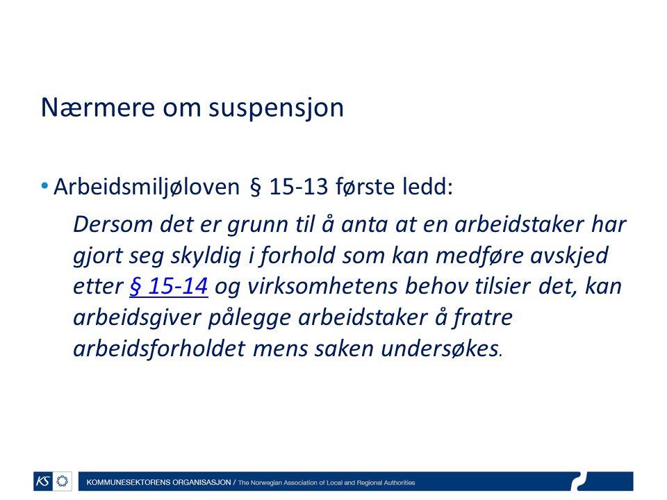 Nærmere om suspensjon Arbeidsmiljøloven § 15-13 første ledd: Dersom det er grunn til å anta at en arbeidstaker har gjort seg skyldig i forhold som kan medføre avskjed etter § 15-14 og virksomhetens behov tilsier det, kan arbeidsgiver pålegge arbeidstaker å fratre arbeidsforholdet mens saken undersøkes.§ 15-14