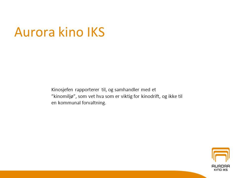 Aurora kino IKS Kinosjefen rapporterer til, og samhandler med et kinomiljø , som vet hva som er viktig for kinodrift, og ikke til en kommunal forvaltning.