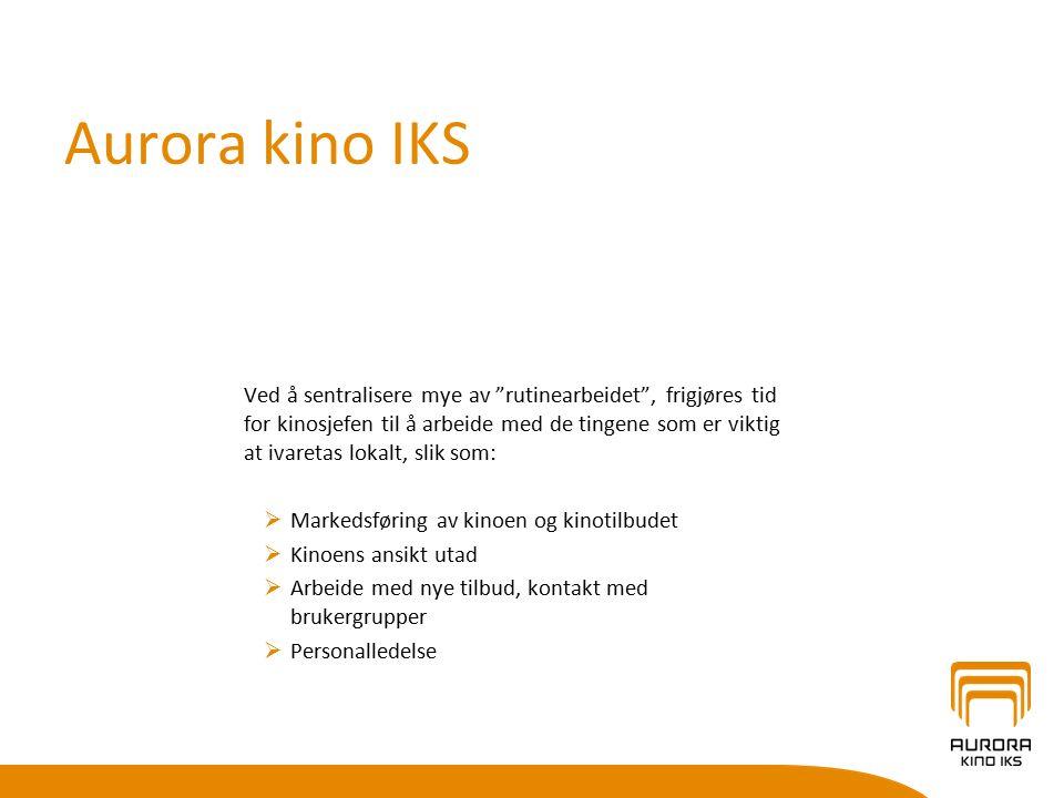 Aurora kino IKS Ved å sentralisere mye av rutinearbeidet , frigjøres tid for kinosjefen til å arbeide med de tingene som er viktig at ivaretas lokalt, slik som:  Markedsføring av kinoen og kinotilbudet  Kinoens ansikt utad  Arbeide med nye tilbud, kontakt med brukergrupper  Personalledelse