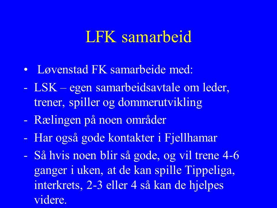 LFK samarbeid Løvenstad FK samarbeide med: -LSK – egen samarbeidsavtale om leder, trener, spiller og dommerutvikling -Rælingen på noen områder -Har også gode kontakter i Fjellhamar -Så hvis noen blir så gode, og vil trene 4-6 ganger i uken, at de kan spille Tippeliga, interkrets, 2-3 eller 4 så kan de hjelpes videre.