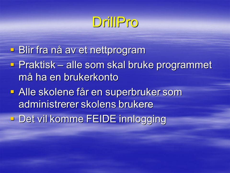 DrillPro  Blir fra nå av et nettprogram  Praktisk – alle som skal bruke programmet må ha en brukerkonto  Alle skolene får en superbruker som administrerer skolens brukere  Det vil komme FEIDE innlogging