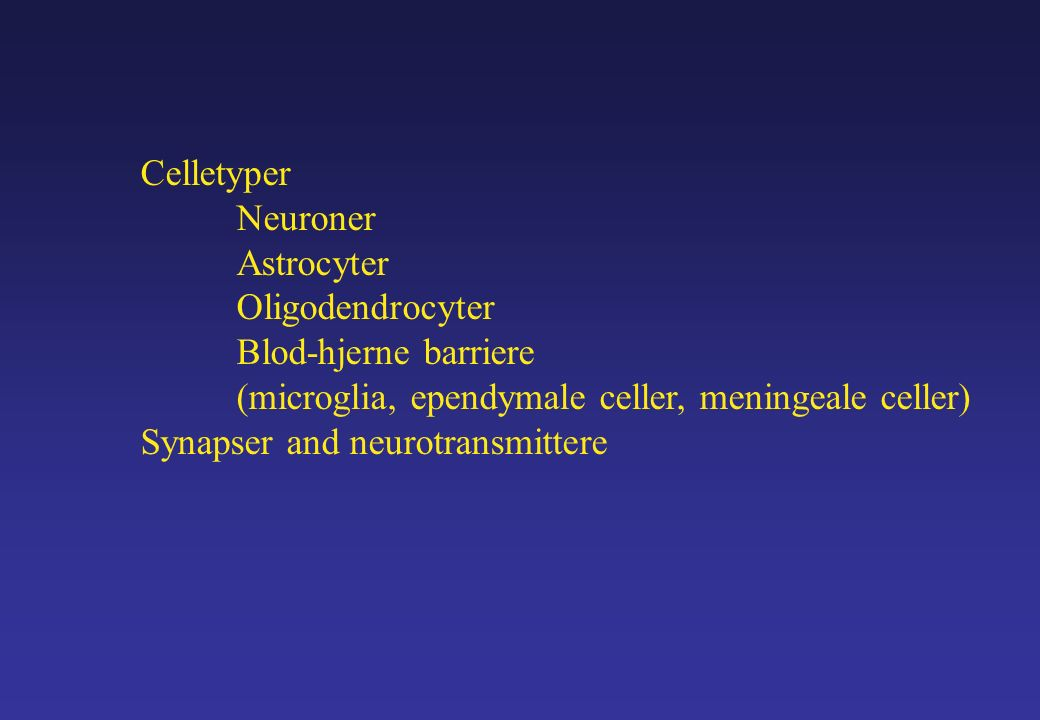 Celletyper Neuroner Astrocyter Oligodendrocyter Blod-hjerne barriere (microglia, ependymale celler, meningeale celler) Synapser and neurotransmittere