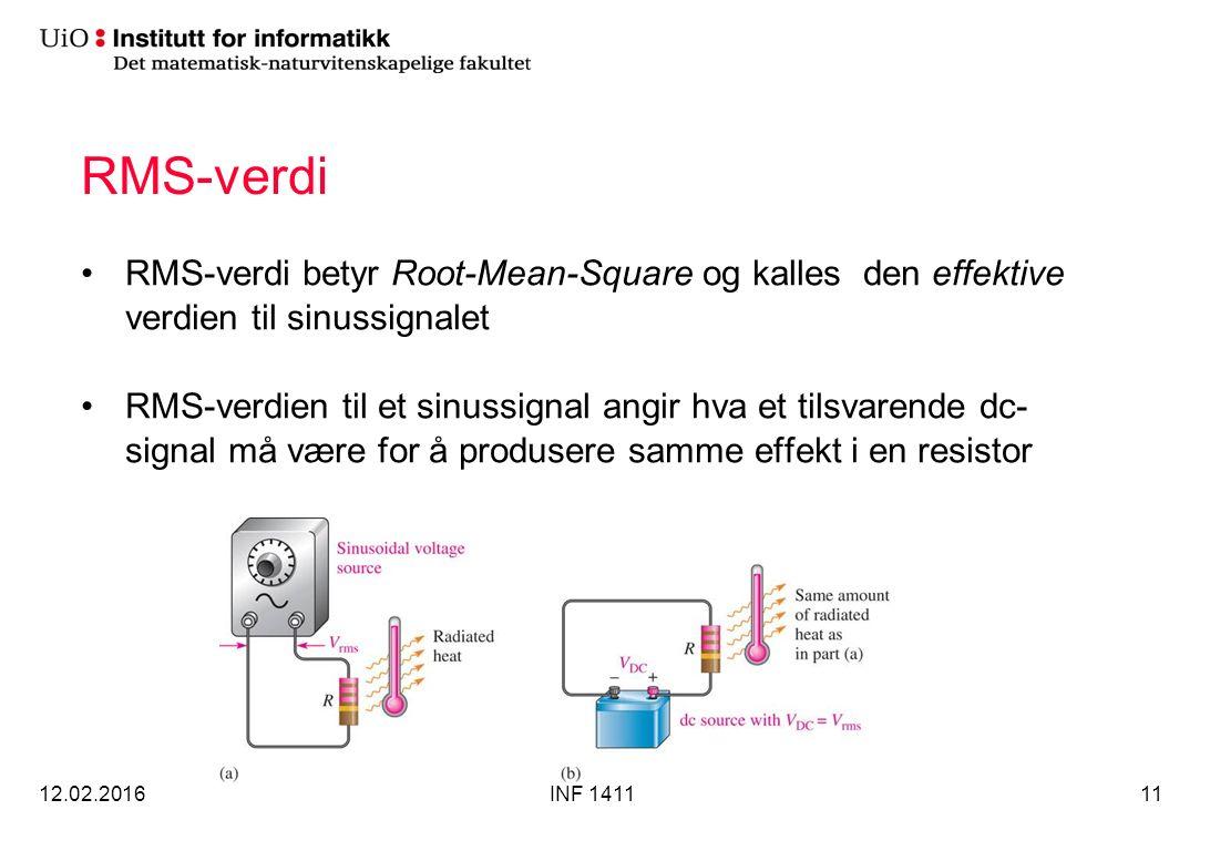 RMS-verdi RMS-verdi betyr Root-Mean-Square og kalles den effektive verdien til sinussignalet RMS-verdien til et sinussignal angir hva et tilsvarende dc- signal må være for å produsere samme effekt i en resistor 12.02.2016INF 141111