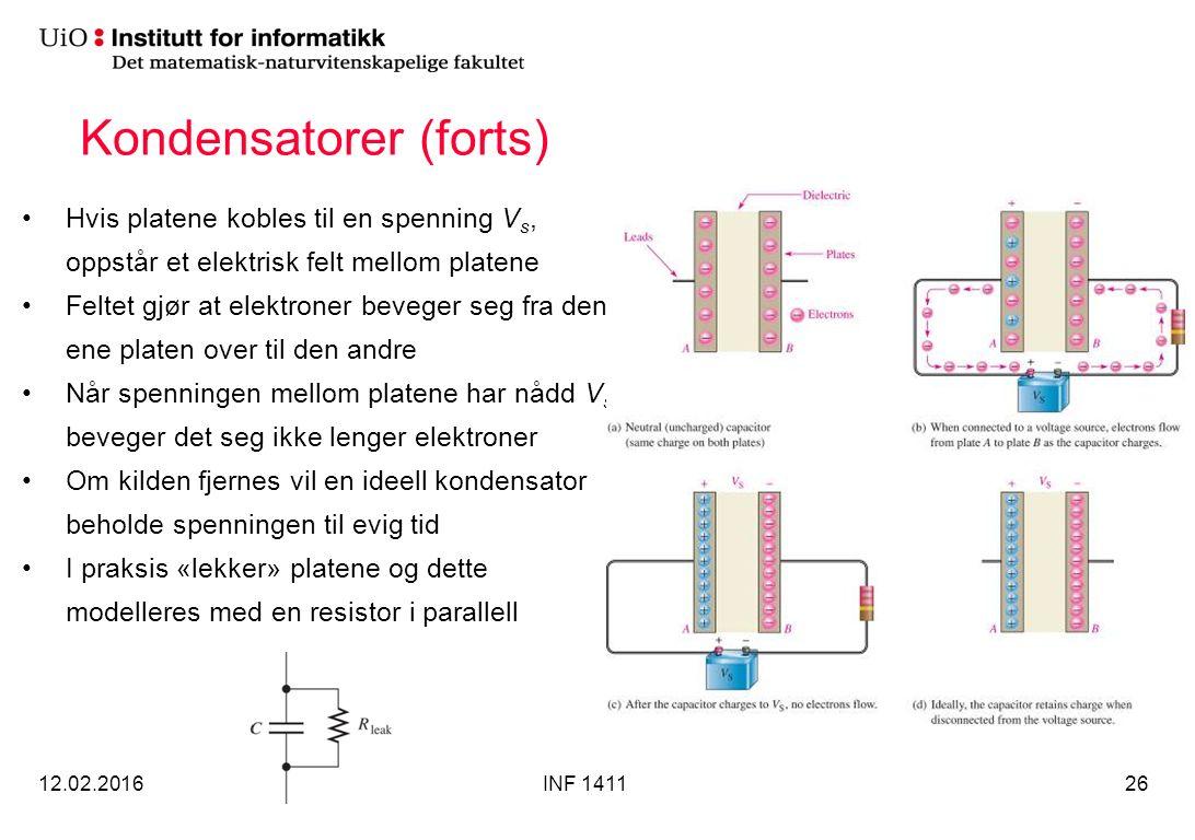 Kondensatorer (forts) Hvis platene kobles til en spenning V s, oppstår et elektrisk felt mellom platene Feltet gjør at elektroner beveger seg fra den ene platen over til den andre Når spenningen mellom platene har nådd V s beveger det seg ikke lenger elektroner Om kilden fjernes vil en ideell kondensator beholde spenningen til evig tid I praksis «lekker» platene og dette modelleres med en resistor i parallell 12.02.2016INF 141126