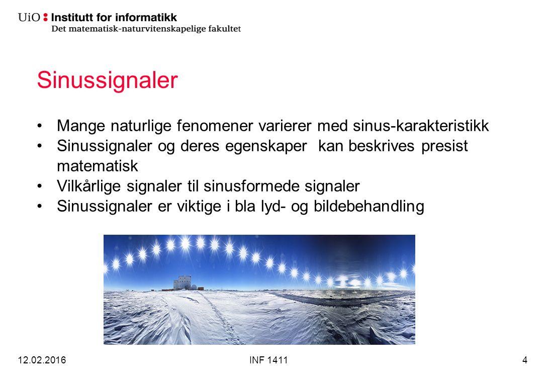 Sinussignaler Mange naturlige fenomener varierer med sinus-karakteristikk Sinussignaler og deres egenskaper kan beskrives presist matematisk Vilkårlige signaler til sinusformede signaler Sinussignaler er viktige i bla lyd- og bildebehandling 12.02.2016INF 14114