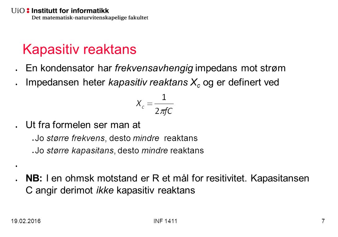 Serielle RC-kretser I en ren resistiv krets er strøm og spenning i fase, dvs φ=0 I en seriell RC-krets vil det være faseforskyvning mellom –Spenningen over hvert element i forhold til de andre elementene –Spenningene over elementene i forhold til strømmen Strømmen gjennom alle elementene vil være i fase Avhengig av forholdet mellom resistansen og den kapasitive reaktansen, vil faseforskyvningen ligge mellom 0 o og 90 o 19.02.2016INF 141118