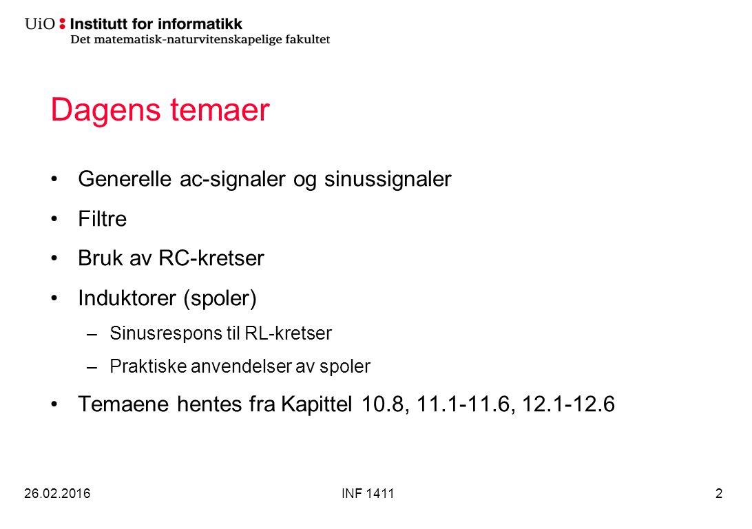 Dagens temaer Generelle ac-signaler og sinussignaler Filtre Bruk av RC-kretser Induktorer (spoler) –Sinusrespons til RL-kretser –Praktiske anvendelser av spoler Temaene hentes fra Kapittel 10.8, 11.1-11.6, 12.1-12.6 26.02.2016INF 14112
